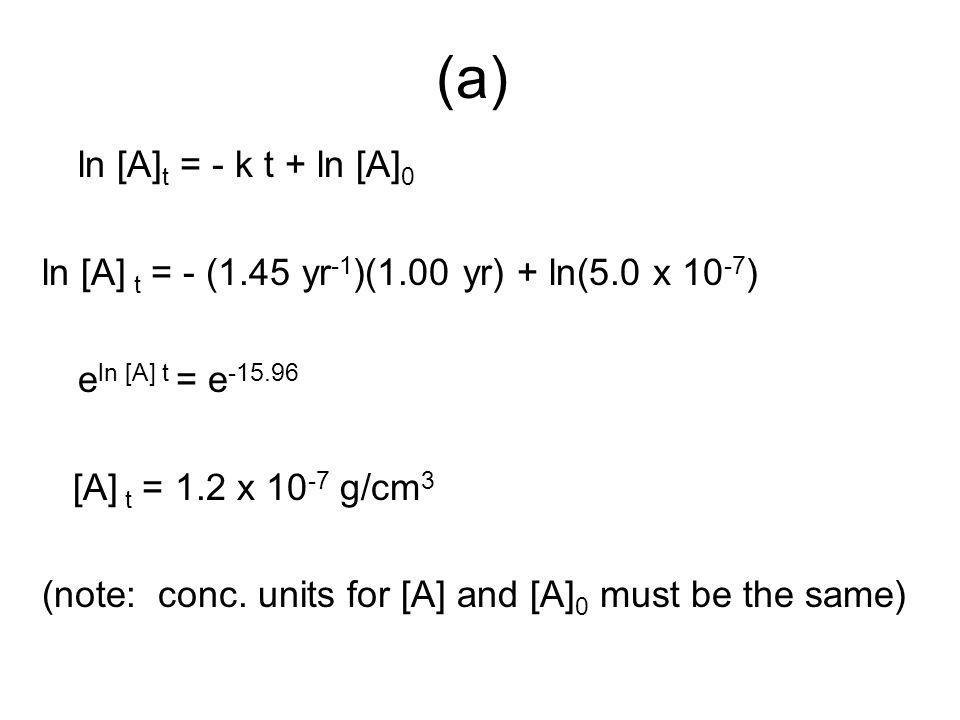 (a) ln [A]t = - k t + ln [A]0. ln [A] t = - (1.45 yr-1)(1.00 yr) + ln(5.0 x 10-7) eln [A] t = e-15.96.